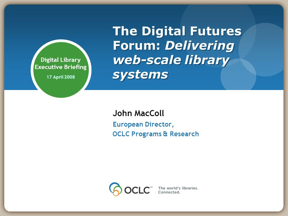 Digital Library Executive Briefing 17 April 2008 John MacColl European Director, OCLC Programs & Research The Digital Futures Forum: Delivering web-scale library systems