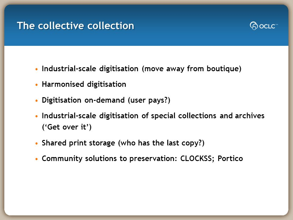 The collective collection Industrial-scale digitisation (move away from boutique) Harmonised digitisation Digitisation on-demand (user pays?) Industri