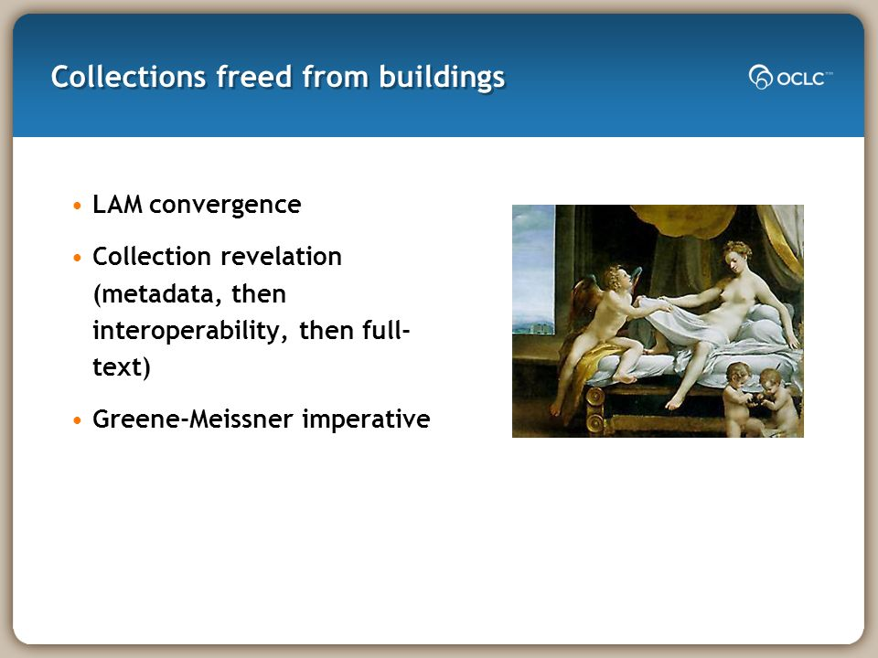 Collections freed from buildings LAM convergence Collection revelation (metadata, then interoperability, then full- text) Greene-Meissner imperative