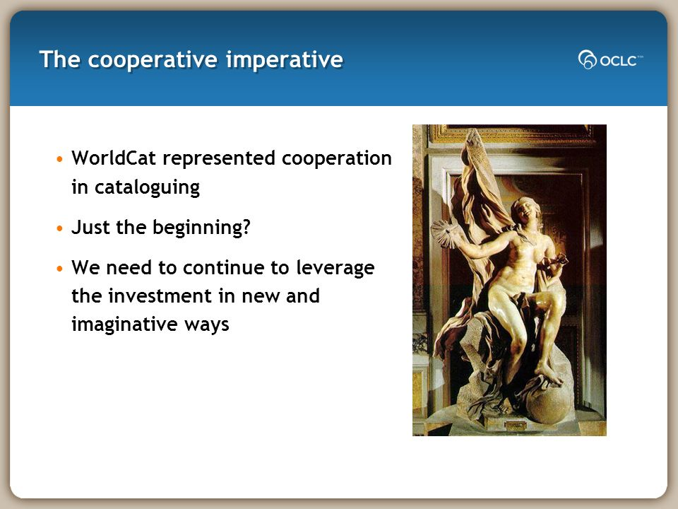 The cooperative imperative WorldCat represented cooperation in cataloguing Just the beginning? We need to continue to leverage the investment in new a