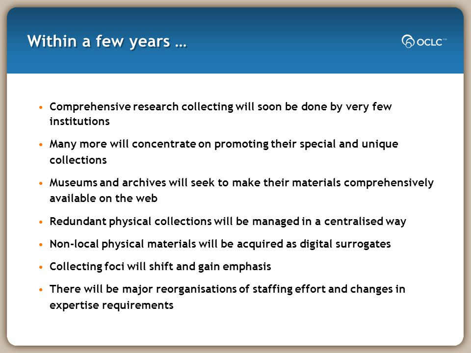 Within a few years … Comprehensive research collecting will soon be done by very few institutions Many more will concentrate on promoting their special and unique collections Museums and archives will seek to make their materials comprehensively available on the web Redundant physical collections will be managed in a centralised way Non-local physical materials will be acquired as digital surrogates Collecting foci will shift and gain emphasis There will be major reorganisations of staffing effort and changes in expertise requirements