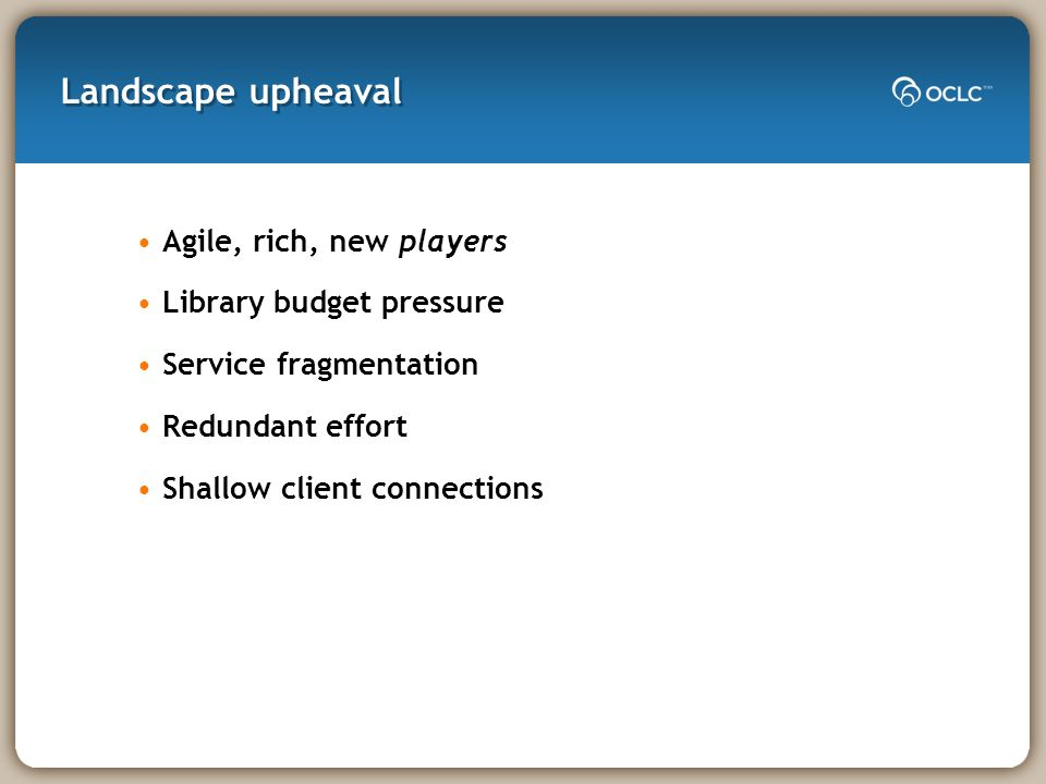 Landscape upheaval Agile, rich, new players Library budget pressure Service fragmentation Redundant effort Shallow client connections