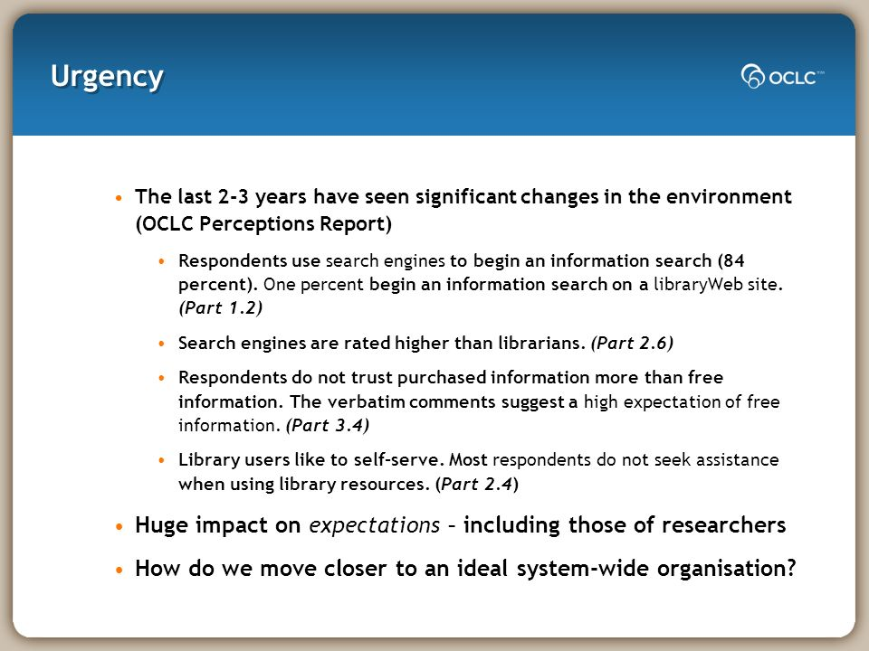 Urgency The last 2-3 years have seen significant changes in the environment (OCLC Perceptions Report) Respondents use search engines to begin an information search (84 percent).