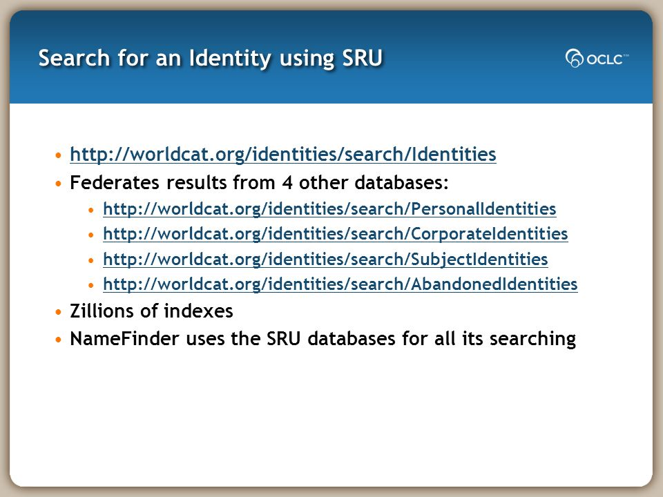 Search for an Identity using SRU http://worldcat.org/identities/search/Identities Federates results from 4 other databases: http://worldcat.org/identi