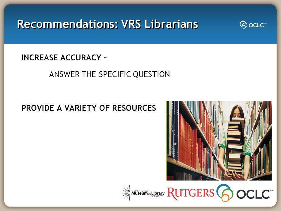 Recommendations: VRS Librarians INCREASE ACCURACY – ANSWER THE SPECIFIC QUESTION PROVIDE A VARIETY OF RESOURCES