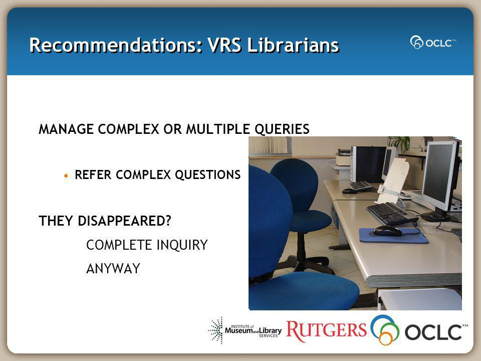 Recommendations: VRS Librarians MANAGE COMPLEX OR MULTIPLE QUERIES REFER COMPLEX QUESTIONS THEY DISAPPEARED.