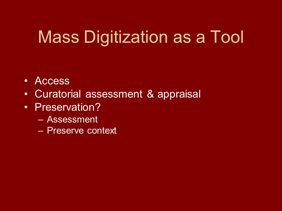 Mass Digitization as a Tool Access Curatorial assessment & appraisal Preservation.