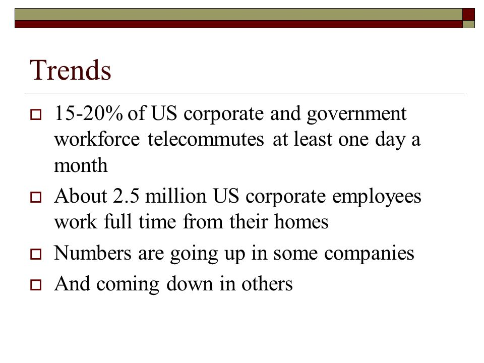Trends 15-20% of US corporate and government workforce telecommutes at least one day a month About 2.5 million US corporate employees work full time from their homes Numbers are going up in some companies And coming down in others