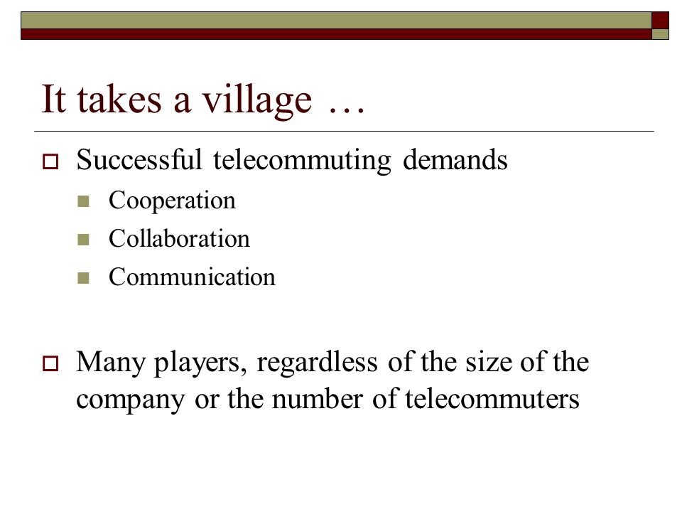 It takes a village … Successful telecommuting demands Cooperation Collaboration Communication Many players, regardless of the size of the company or t