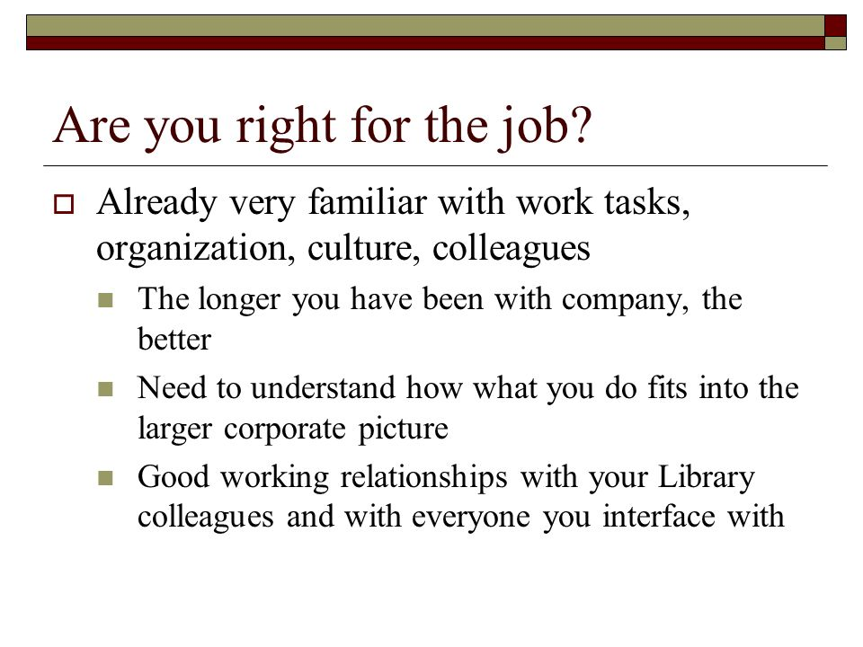 Are you right for the job? Already very familiar with work tasks, organization, culture, colleagues The longer you have been with company, the better