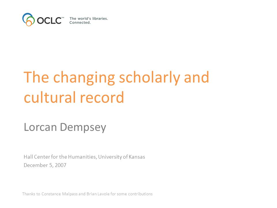 The changing scholarly and cultural record Lorcan Dempsey Hall Center for the Humanities, University of Kansas December 5, 2007 Thanks to Constance Malpass and Brian Lavoie for some contributions