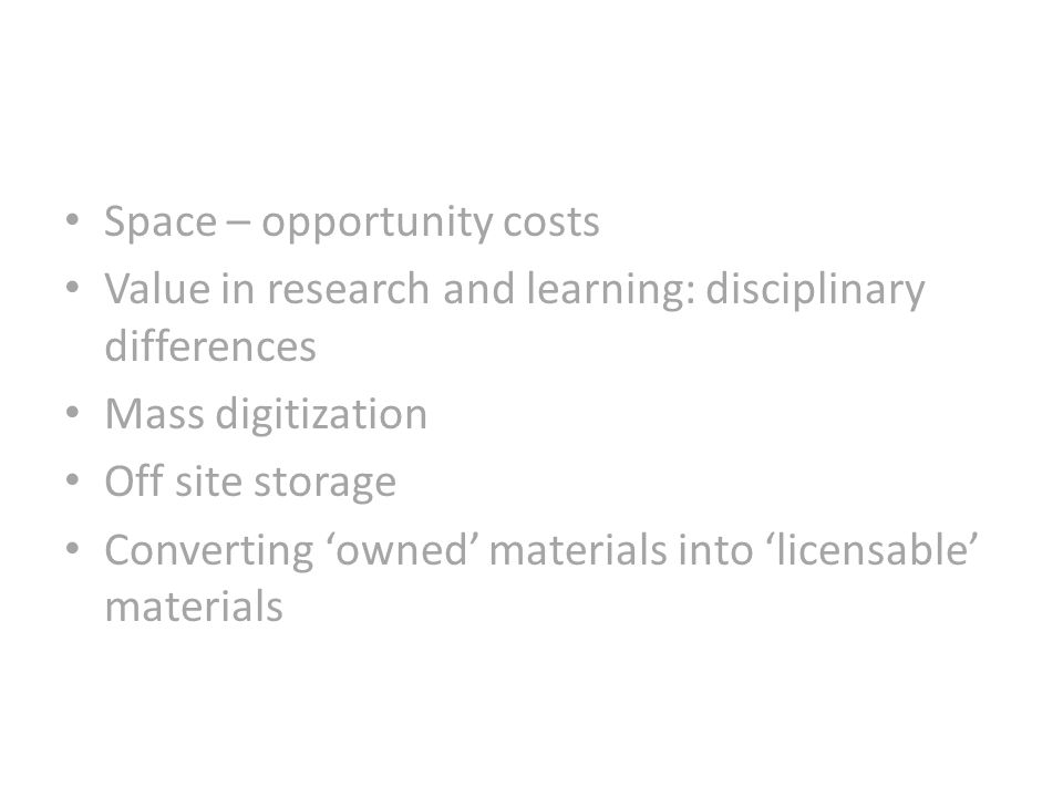 Space – opportunity costs Value in research and learning: disciplinary differences Mass digitization Off site storage Converting owned materials into licensable materials