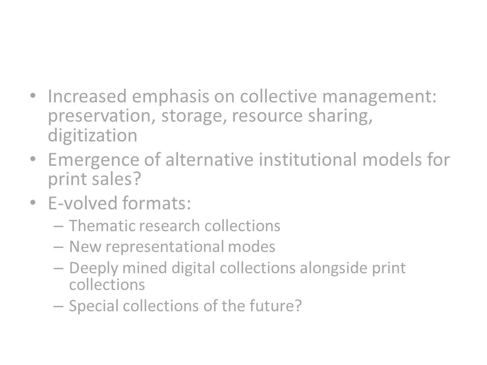 Increased emphasis on collective management: preservation, storage, resource sharing, digitization Emergence of alternative institutional models for print sales.