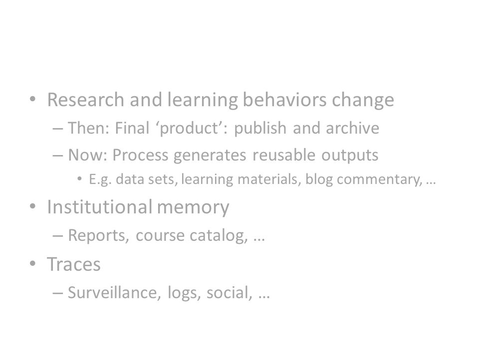Research and learning behaviors change – Then: Final product: publish and archive – Now: Process generates reusable outputs E.g.