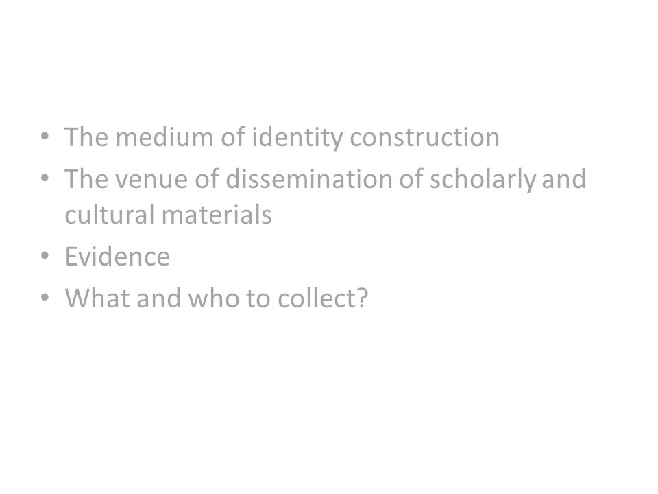 The medium of identity construction The venue of dissemination of scholarly and cultural materials Evidence What and who to collect?