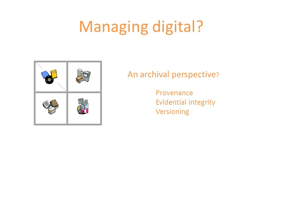 Managing digital? An archival perspective ? Provenance Evidential integrity Versioning