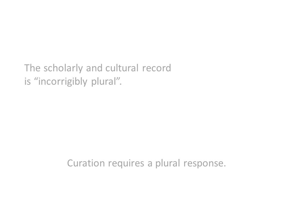 The scholarly and cultural record is incorrigibly plural. Curation requires a plural response.