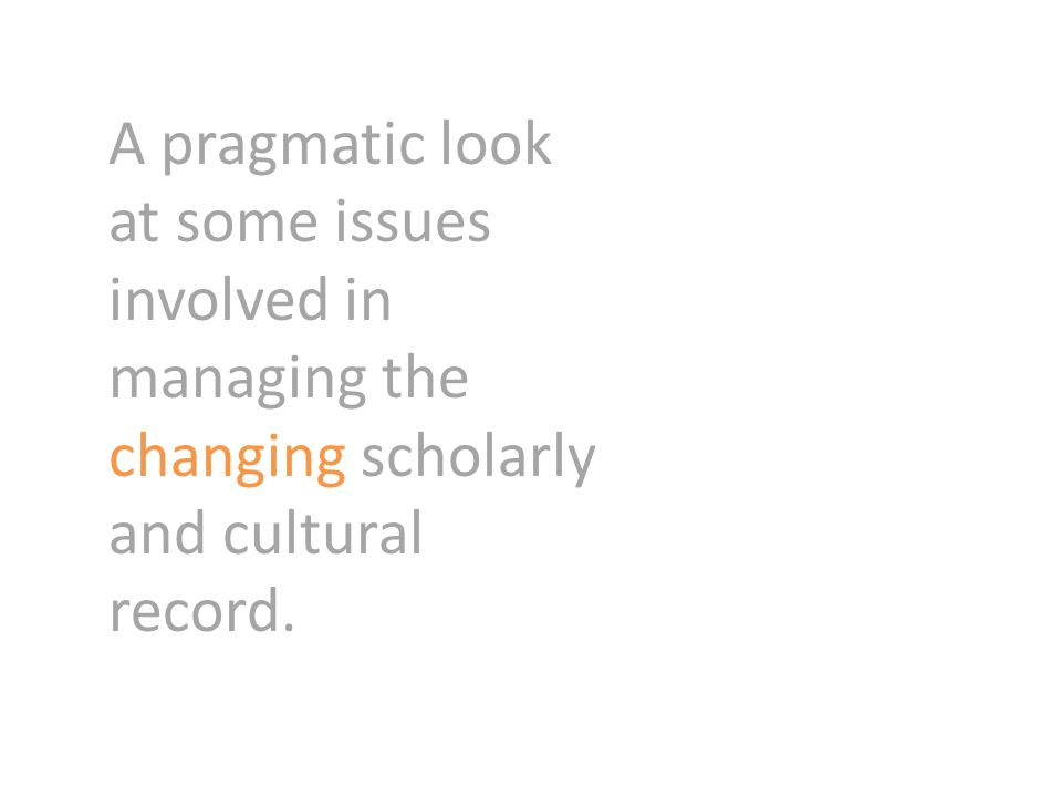 A pragmatic look at some issues involved in managing the changing scholarly and cultural record.
