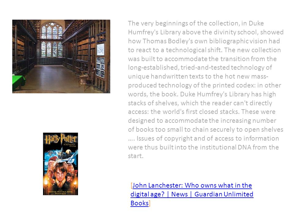 The very beginnings of the collection, in Duke Humfrey s Library above the divinity school, showed how Thomas Bodley s own bibliographic vision had to react to a technological shift.