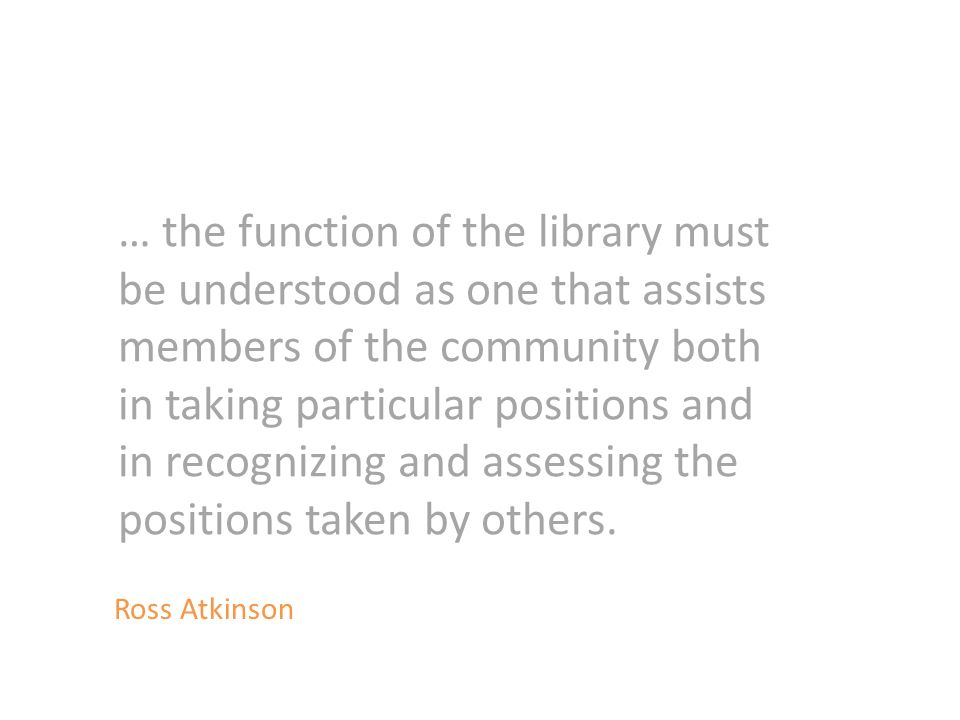 … the function of the library must be understood as one that assists members of the community both in taking particular positions and in recognizing and assessing the positions taken by others.