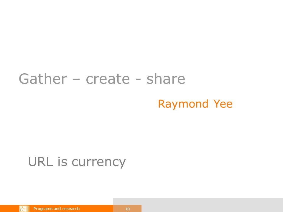 Programs and research 10 Gather – create - share Raymond Yee URL is currency