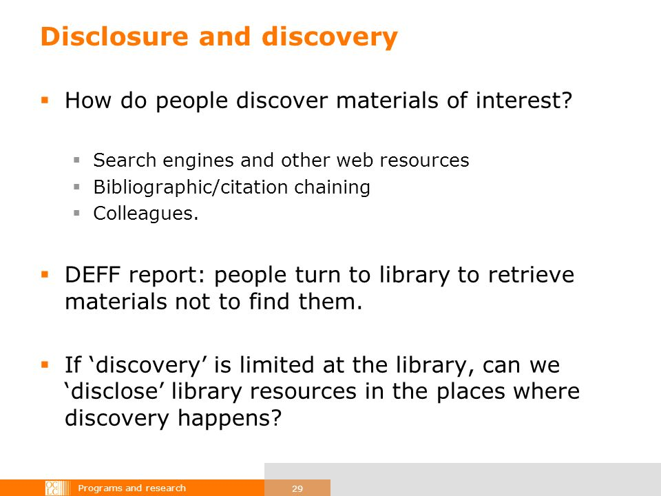 Programs and research 29 Disclosure and discovery How do people discover materials of interest? Search engines and other web resources Bibliographic/c