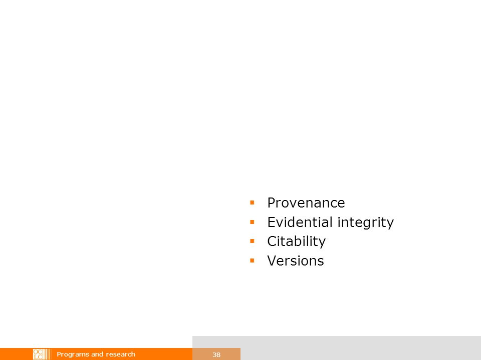 Programs and research 38 Provenance Evidential integrity Citability Versions