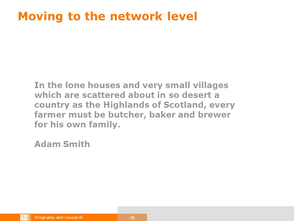Programs and research 39 Moving to the network level In the lone houses and very small villages which are scattered about in so desert a country as the Highlands of Scotland, every farmer must be butcher, baker and brewer for his own family.
