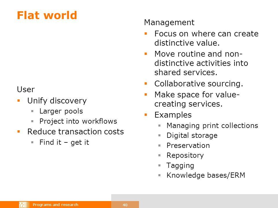 Programs and research 40 Flat world User Unify discovery Larger pools Project into workflows Reduce transaction costs Find it – get it Management Focus on where can create distinctive value.