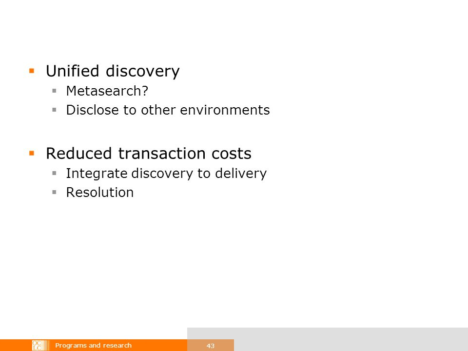 Programs and research 43 Unified discovery Metasearch? Disclose to other environments Reduced transaction costs Integrate discovery to delivery Resolu
