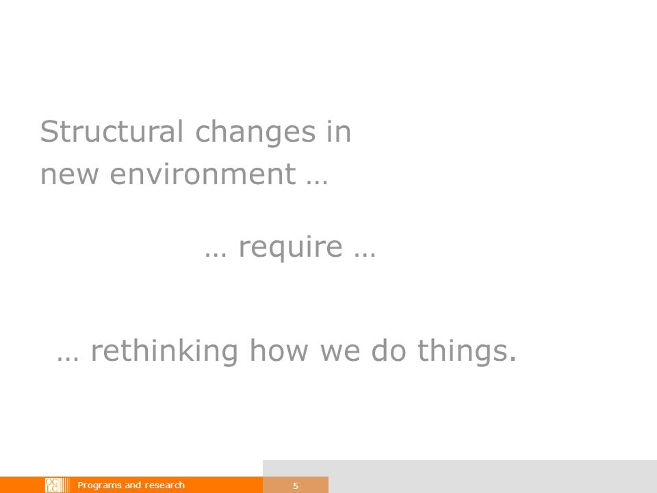 Programs and research 5 Structural changes in new environment … … require … … rethinking how we do things.