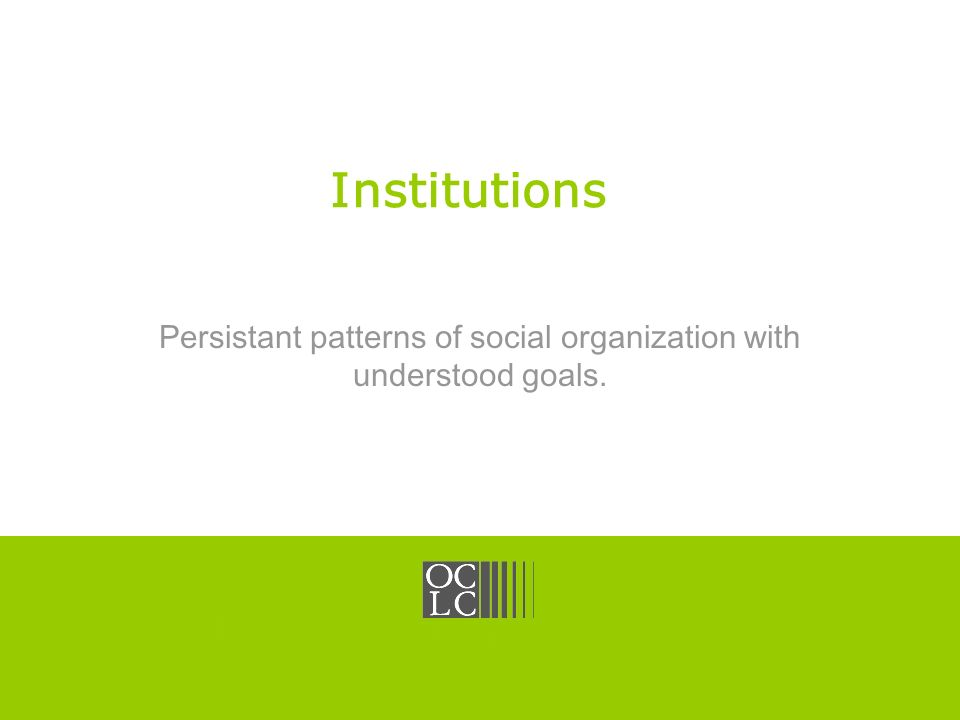 Click to edit Master title style OCLC Online Computer Library Center Institutions Persistant patterns of social organization with understood goals.
