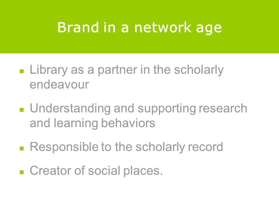 Brand in a network age Library as a partner in the scholarly endeavour Understanding and supporting research and learning behaviors Responsible to the scholarly record Creator of social places.