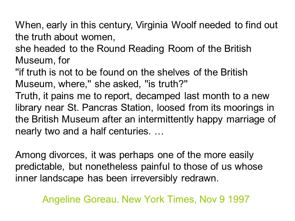 When, early in this century, Virginia Woolf needed to find out the truth about women, she headed to the Round Reading Room of the British Museum, for if truth is not to be found on the shelves of the British Museum, where, she asked, is truth Truth, it pains me to report, decamped last month to a new library near St.