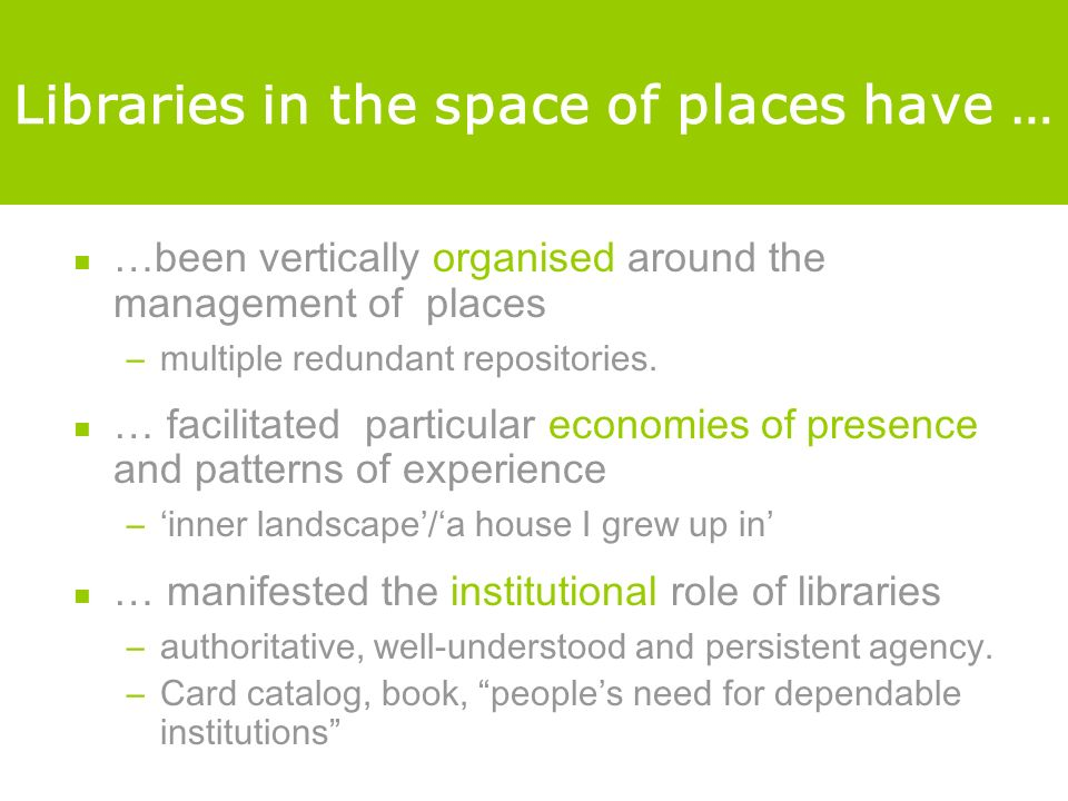 Libraries in the space of places have … …been vertically organised around the management of places –multiple redundant repositories.