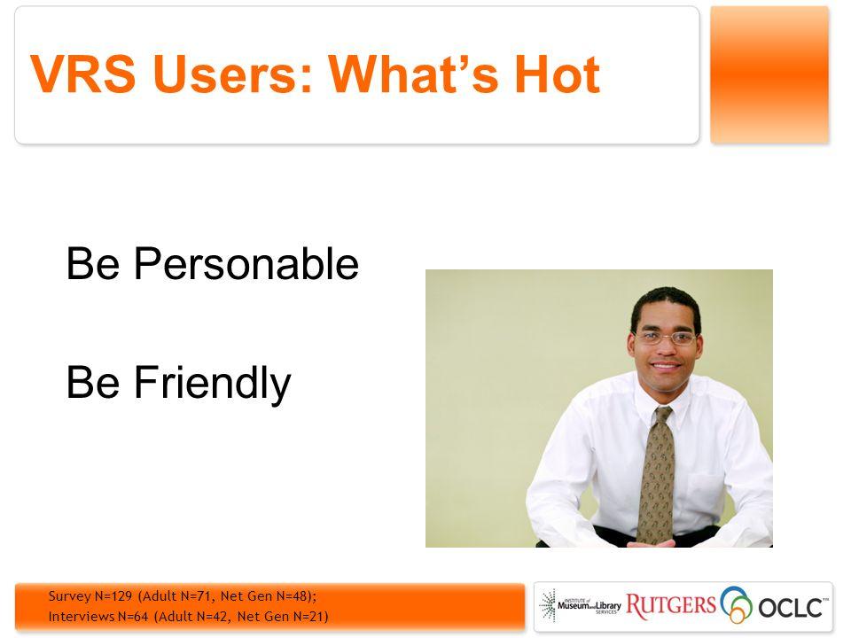 VRS Users: Whats Hot Be Personable Be Friendly Survey N=129 (Adult N=71, Net Gen N=48); Interviews N=64 (Adult N=42, Net Gen N=21)