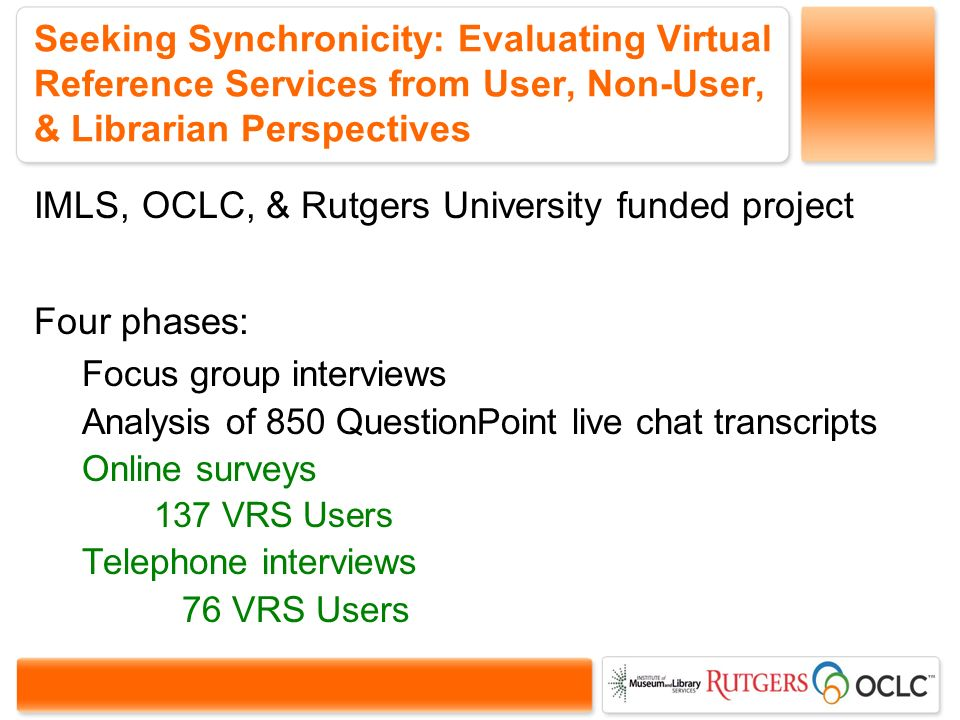 Seeking Synchronicity: Evaluating Virtual Reference Services from User, Non-User, & Librarian Perspectives IMLS, OCLC, & Rutgers University funded project Four phases: Focus group interviews Analysis of 850 QuestionPoint live chat transcripts Online surveys 137 VRS Users Telephone interviews 76 VRS Users