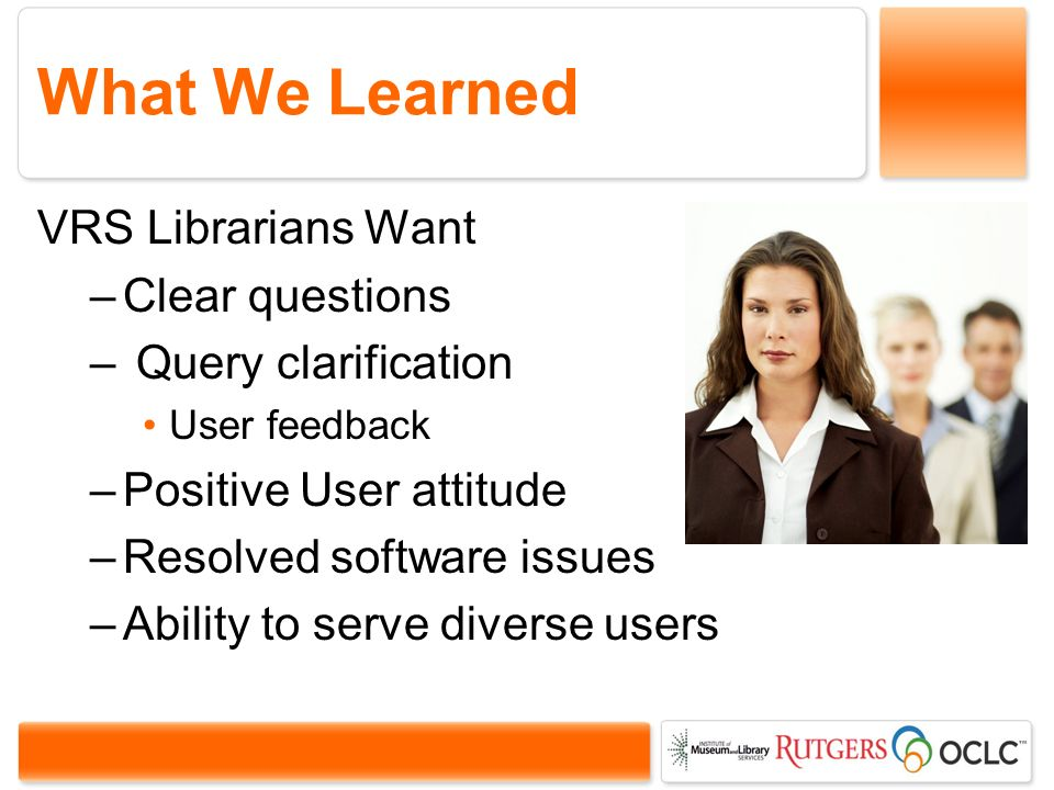 What We Learned VRS Librarians Want –Clear questions – Query clarification User feedback –Positive User attitude –Resolved software issues –Ability to serve diverse users