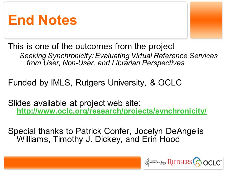 End Notes This is one of the outcomes from the project Seeking Synchronicity: Evaluating Virtual Reference Services from User, Non-User, and Librarian Perspectives Funded by IMLS, Rutgers University, & OCLC Slides available at project web site: http://www.oclc.org/research/projects/synchronicity/ http://www.oclc.org/research/projects/synchronicity/ Special thanks to Patrick Confer, Jocelyn DeAngelis Williams, Timothy J.