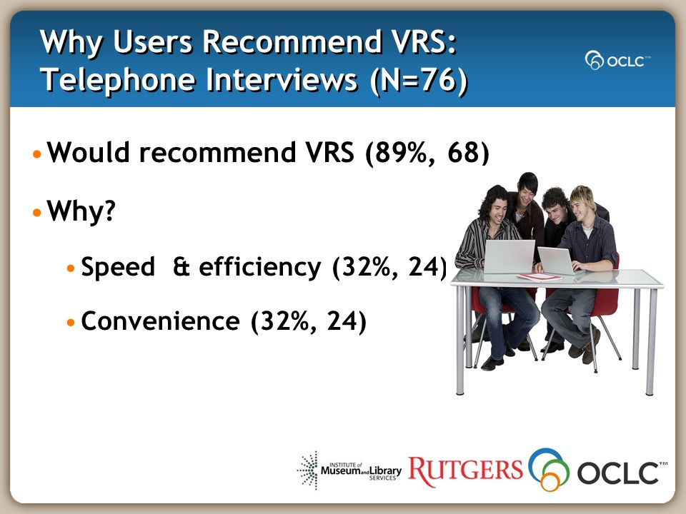 Why Users Recommend VRS: Telephone Interviews (N=76) Would recommend VRS (89%, 68) Why.