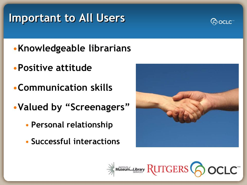 Important to All Users Knowledgeable librarians Positive attitude Communication skills Valued by Screenagers Personal relationship Successful interactions