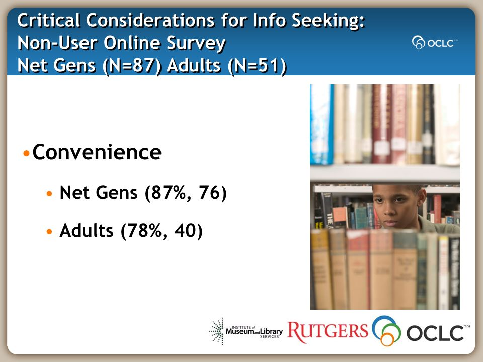 Critical Considerations for Info Seeking: Non-User Online Survey Net Gens (N=87) Adults (N=51) Convenience Net Gens (87%, 76) Adults (78%, 40)