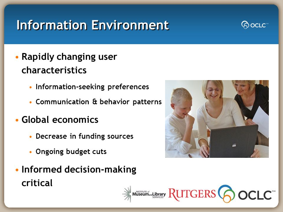 Information Environment Rapidly changing user characteristics Information-seeking preferences Communication & behavior patterns Global economics Decrease in funding sources Ongoing budget cuts Informed decision-making critical