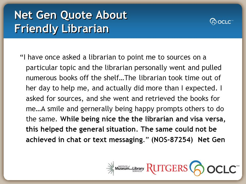 Net Gen Quote About Friendly Librarian I have once asked a librarian to point me to sources on a particular topic and the librarian personally went and pulled numerous books off the shelf…The librarian took time out of her day to help me, and actually did more than I expected.