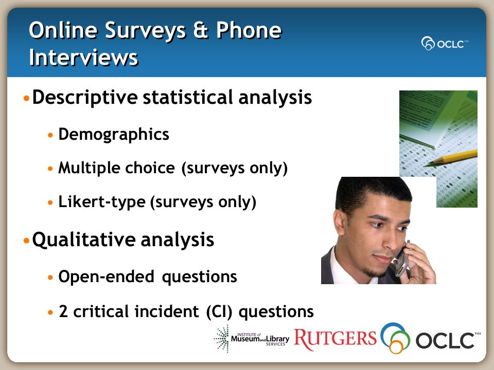 Online Surveys & Phone Interviews Descriptive statistical analysis Demographics Multiple choice (surveys only) Likert-type (surveys only) Qualitative analysis Open-ended questions 2 critical incident (CI) questions