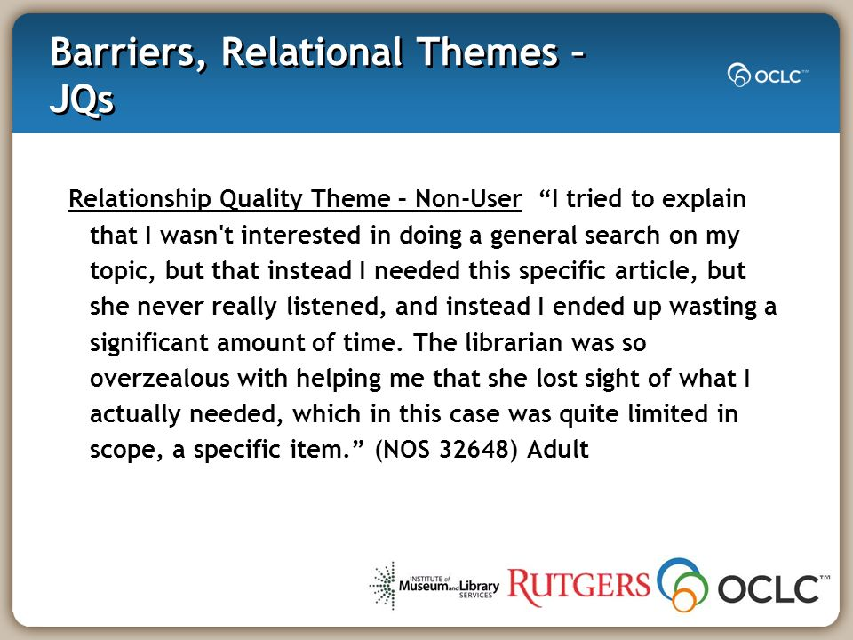Barriers, Relational Themes – JQs Relationship Quality Theme – Non-User I tried to explain that I wasn t interested in doing a general search on my topic, but that instead I needed this specific article, but she never really listened, and instead I ended up wasting a significant amount of time.