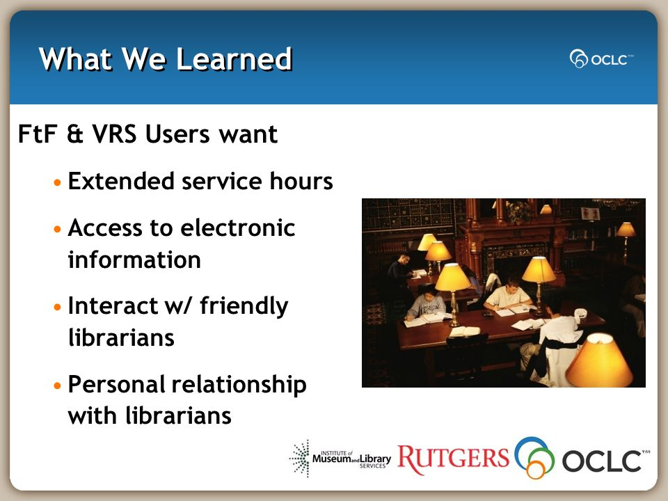 What We Learned FtF & VRS Users want Extended service hours Access to electronic information Interact w/ friendly librarians Personal relationship with librarians