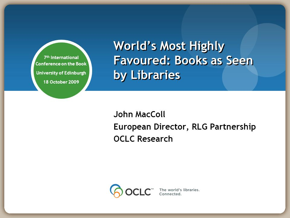Worlds Most Highly Favoured: Books as Seen by Libraries John MacColl European Director, RLG Partnership OCLC Research 7 th International Conference on