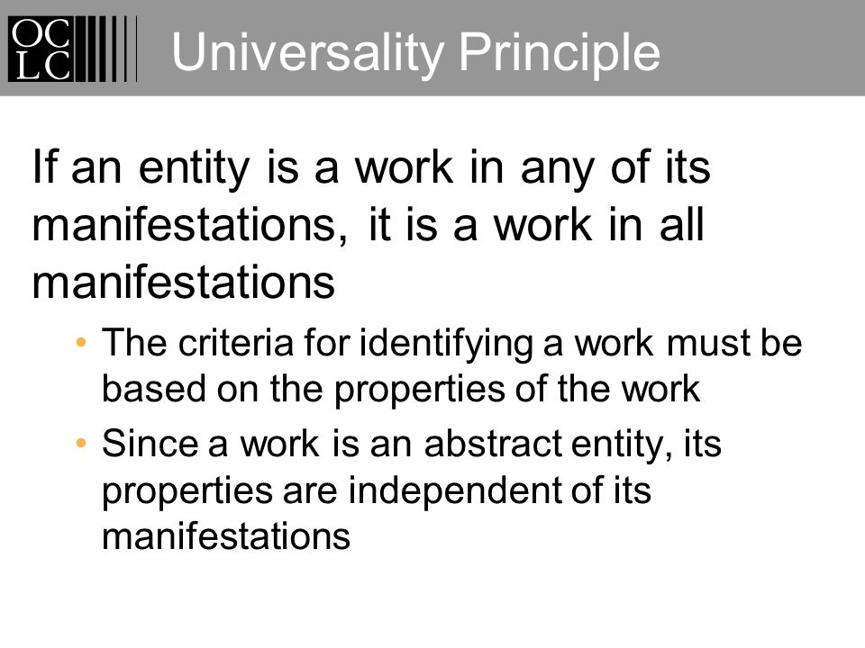 Universality Principle If an entity is a work in any of its manifestations, it is a work in all manifestations The criteria for identifying a work must be based on the properties of the work Since a work is an abstract entity, its properties are independent of its manifestations