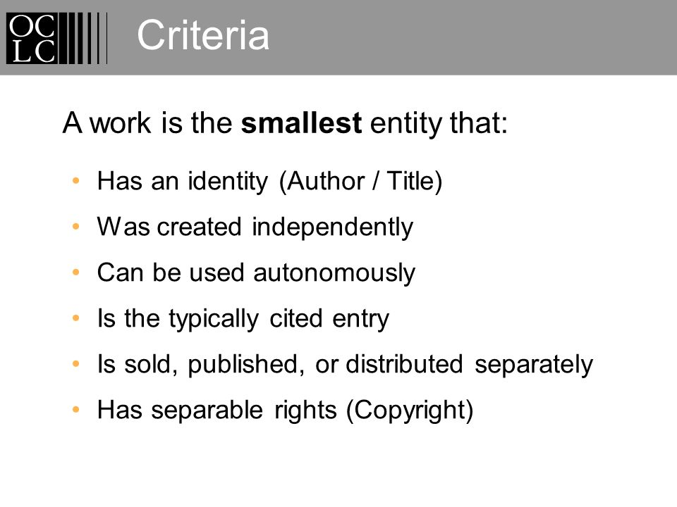 Criteria Has an identity (Author / Title) Was created independently Can be used autonomously Is the typically cited entry Is sold, published, or distributed separately Has separable rights (Copyright) A work is the smallest entity that: